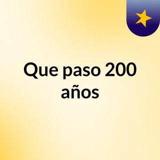 QUE PASO 200 AÑOS (3)