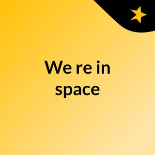 We're in space