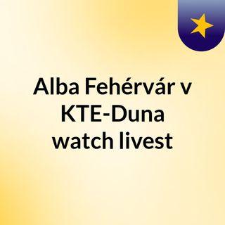 Alba Fehérvár v KTE-Duna watch livest