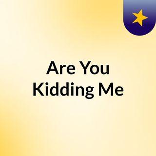 Are_You_Kidding_Me - 10-13-2021