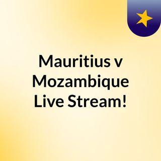 Mauritius v Mozambique Live Stream!