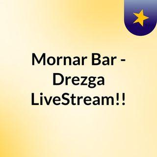 Mornar Bar - Drezga LiveStream!!