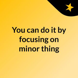 You can do it by focusing on minor thing