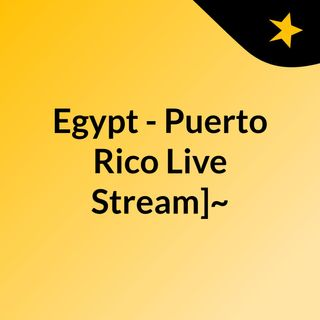 Egypt - Puerto Rico Live Stream]~
