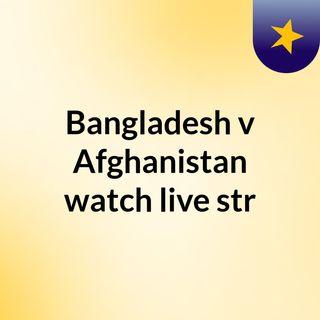 Bangladesh v Afghanistan watch live str