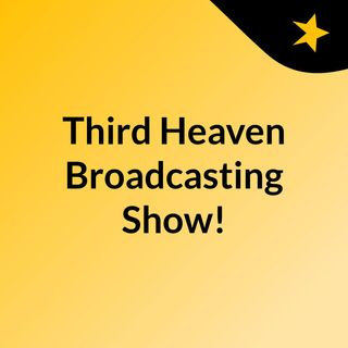 Episode 4 - Third Heaven Broadcasting Show!