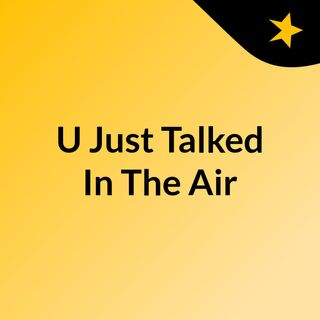 U Just Talked In The Air