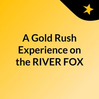 A Gold Rush Experience on the RIVER FOX