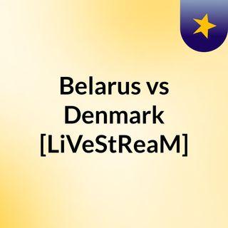 Belarus vs Denmark [LiVeStReaM]