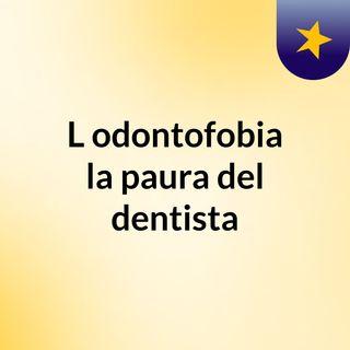 L'odontofobia, la paura del dentista