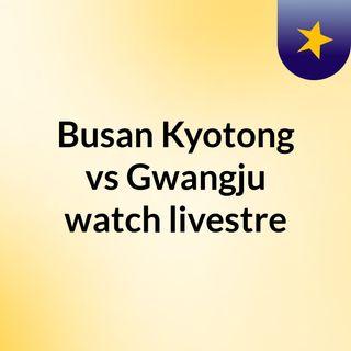 Busan Kyotong vs Gwangju watch livestre