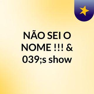 NÃO SEI O NOME !!!?'s show