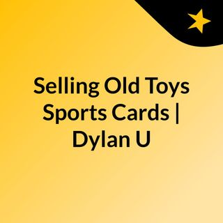 Selling Old Toys, Sports Cards | Dylan Universe Comics