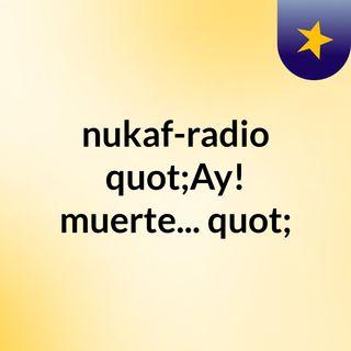 "nukaf-radio ""Ay! muerte..."""