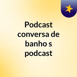 Podcast: conversa de banho's podcast