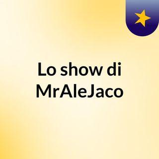 Lo show di MrAleJaco