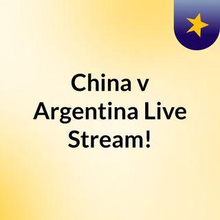 China v Argentina Live Stream!