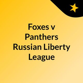 Foxes v Panthers Russian Liberty League