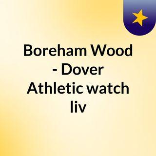 Boreham Wood - Dover Athletic watch liv