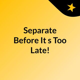 Separate Before It's Too Late!