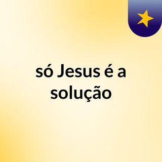 só Jesus é a solução
