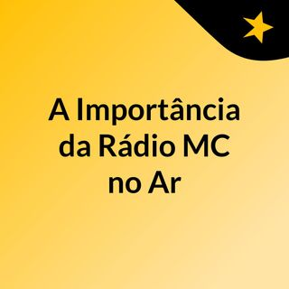 Podcast A Importância da Rádio MC no Ar