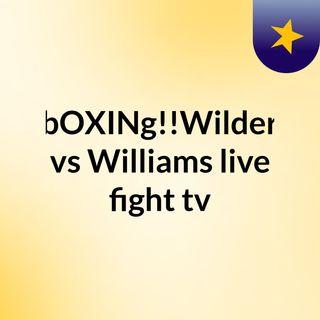 bOXINg!!Wilder vs Williams live fight tv