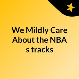 We Mildly Care About the NBA's tracks