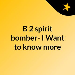 B 2 spirit bomber- I Want to know more