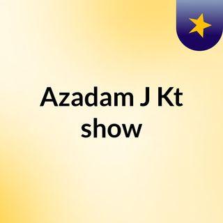 Azadam J Kt show