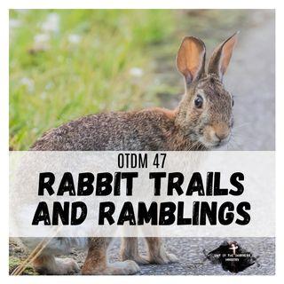 OTDM47 Rabbit Trails and Ramblings