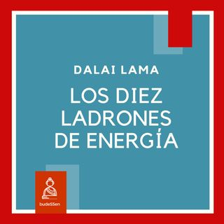 Los diez ladrones de energía según el Dálai Lama