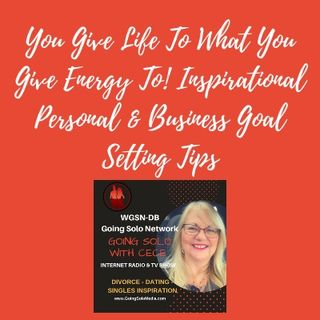 You Give Life To  What You Give Energy To! Inspirational Personal & Business Goal Setting Tips