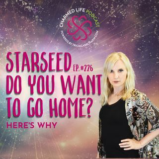 226: Are You a Starseed Who Wants to Go Home? | Here's Why
