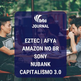 Eztec, Afya, Amazon, Sony, Nubank e Capitalismo 3.0 | BTC Journal 04/09/19