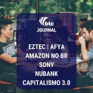 Eztec, Afya, Amazon, Sony, Nubank e Capitalismo 3.0 | BTC Journal 04/09/19