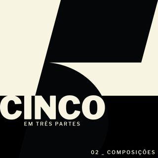 Cinco Em Três Partes - #02: Composições