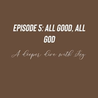 Episode 5 - All Good, All God