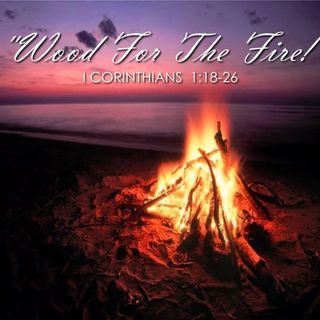 "10/13/19  MESSAGE - ""Wood For The Fire!"""