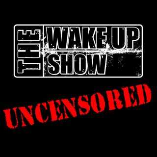 The Wake Up Show: UNCENSORED