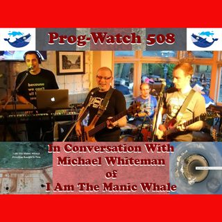 Prog-Watch 508 - In Conversation with Michael Whiteman of I Am The Manic Whale