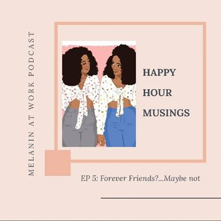 EP 5: Happy Hour Musings...Forever Friends?Maybe NOT