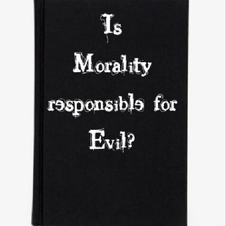 Is Morality responsible for Evil?