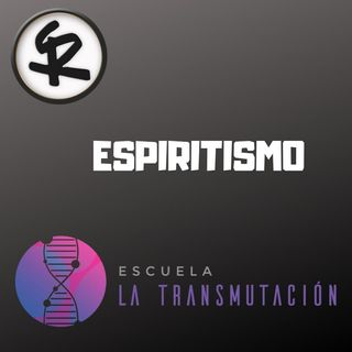 El Universo de la Transmutación T1x03 - Espiritismo