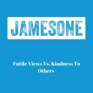 Futile Views Vs. Kindness To Others