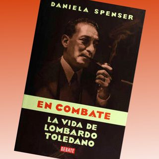 En combate la vida de Lombardo Toledano