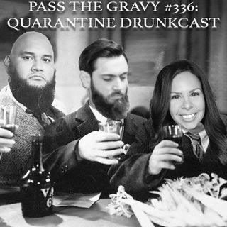 Pass The Gravy #336: Quarantine Drunkcast (with Tessa Barrera, The Chile, Country Club Earl, & Emma)