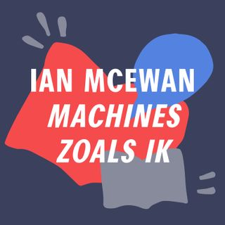 S2 #11 - De dunne lijn tussen mens en machine  | 'Machines zoals ik' - Ian McEwan