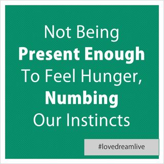 Not Being Present Enough To Feel Hunger, Numbing Our Instincts