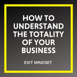 Understanding the Totality of Your Business